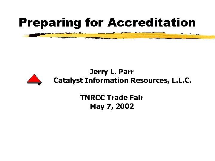 Preparing for Accreditation Jerry L. Parr Catalyst Information Resources, L. L. C. TNRCC Trade
