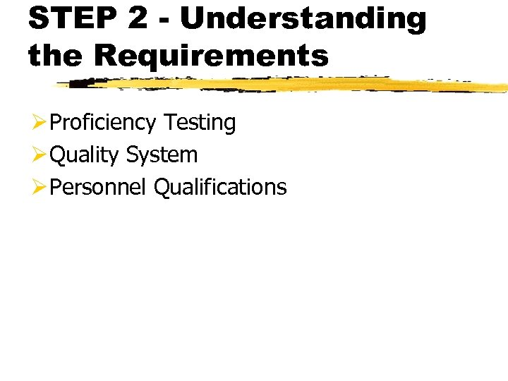 STEP 2 - Understanding the Requirements Ø Proficiency Testing Ø Quality System Ø Personnel