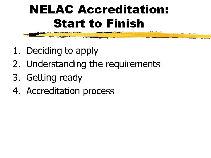 NELAC Accreditation: Start to Finish 1. 2. 3. 4. Deciding to apply Understanding the