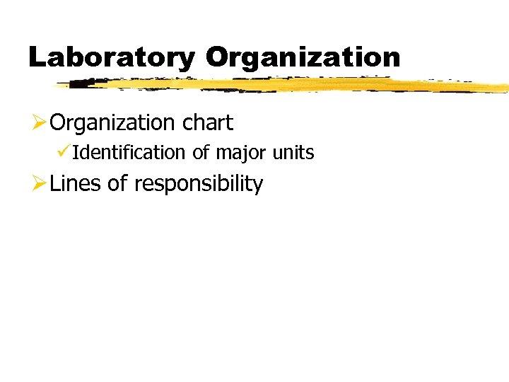 Laboratory Organization Ø Organization chart üIdentification of major units Ø Lines of responsibility