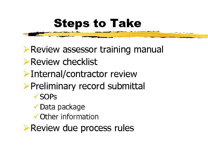 Steps to Take Ø Review assessor training manual Ø Review checklist Ø Internal/contractor review