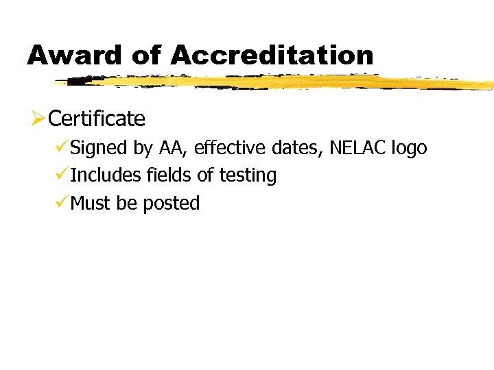 Award of Accreditation Ø Certificate üSigned by AA, effective dates, NELAC logo üIncludes fields