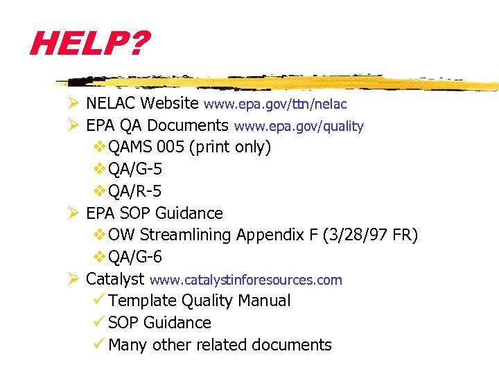 HELP? Ø NELAC Website www. epa. gov/ttn/nelac Ø EPA QA Documents www. epa. gov/quality
