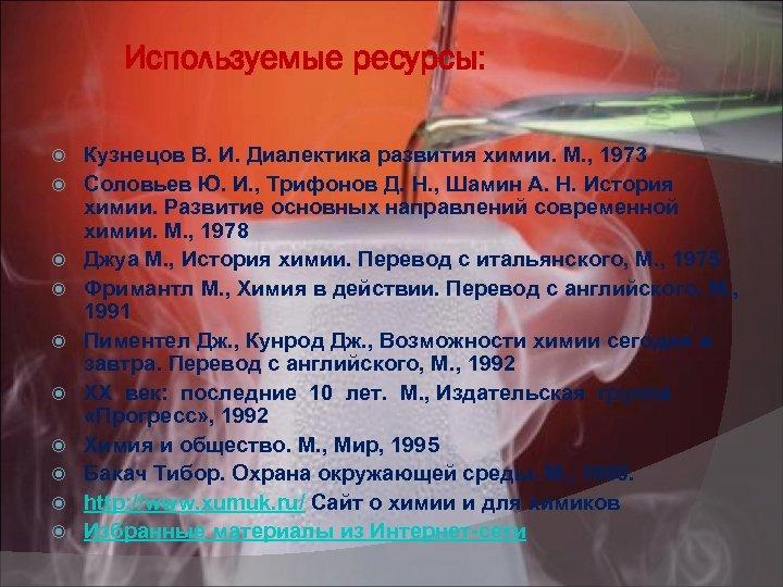Используемые ресурсы: Кузнецов В. И. Диалектика развития химии. М. , 1973 Соловьев Ю. И.