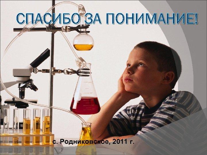 СПАСИБО ЗА ПОНИМАНИЕ! с. Родниковское, 2011 г.