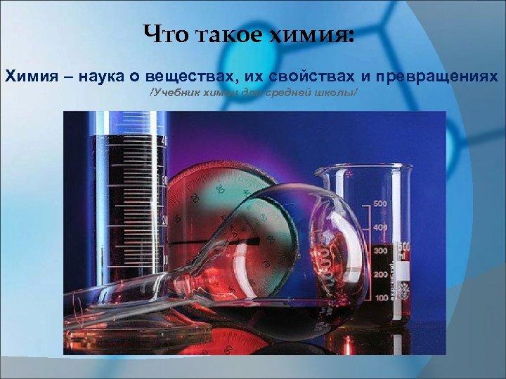 Что такое химия: Химия – наука о веществах, их свойствах и превращениях /Учебник химии