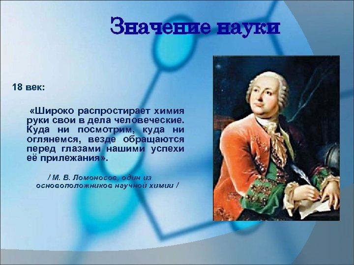 Значение науки 18 век: «Широко распростирает химия руки свои в дела человеческие. Куда ни