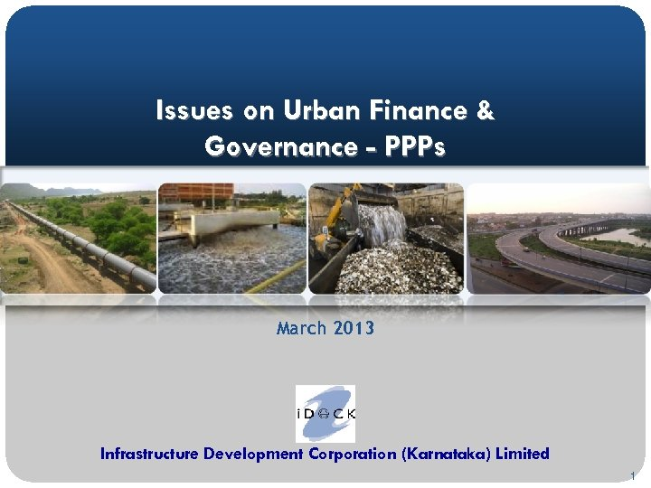 Issues on Urban Finance & Governance - PPPs March 2013 Infrastructure Development Corporation (Karnataka)