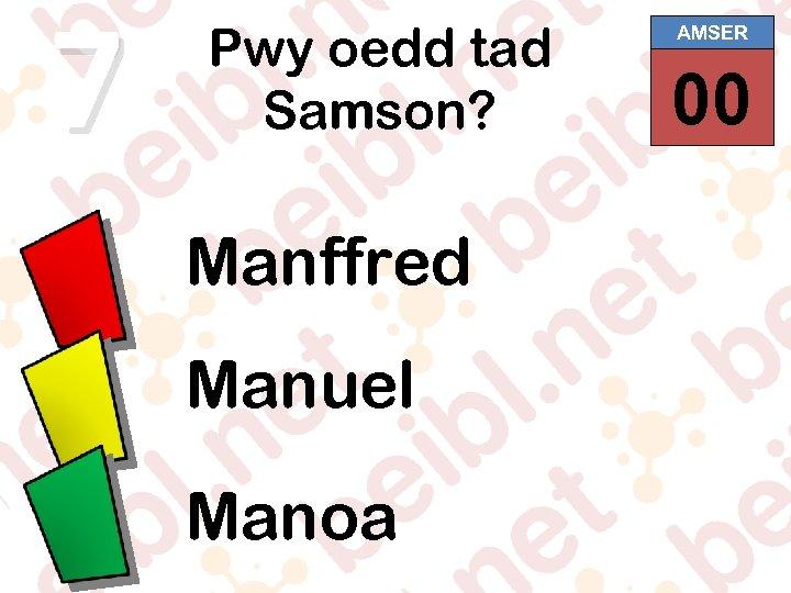 7 Pwy oedd tad Samson? Manffred Manuel Manoa AMSER 00 01 02 03 04