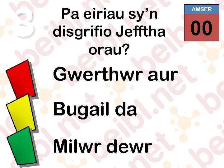 3 Pa eiriau sy'n disgrifio Jefftha orau? Gwerthwr aur Bugail da Milwr dewr AMSER