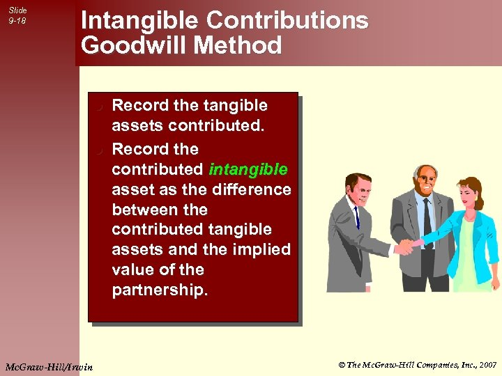 Slide 9 -18 Intangible Contributions Goodwill Method Record the tangible assets contributed. l Record