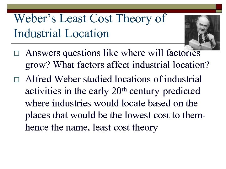 Weber's Least Cost Theory of Industrial Location o o Answers questions like where will