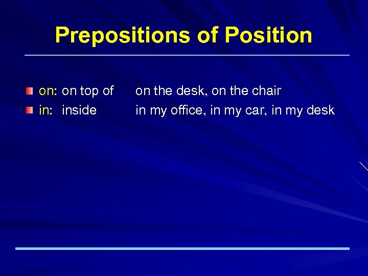 Prepositions of Position on: on top of in: inside on the desk, on the