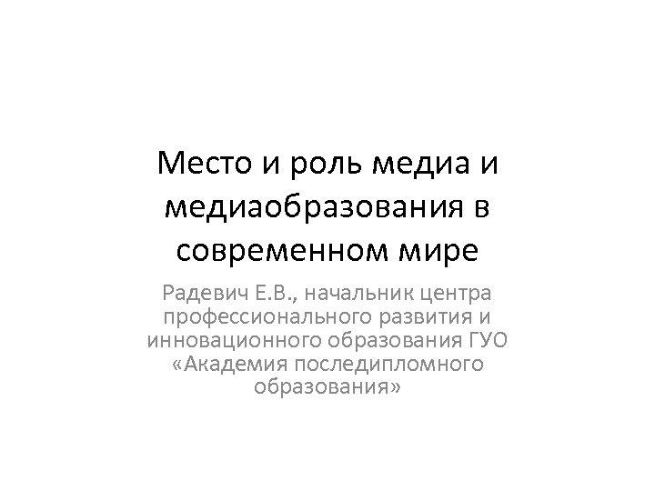 Место и роль медиа и медиаобразования в современном мире Радевич Е. В. , начальник