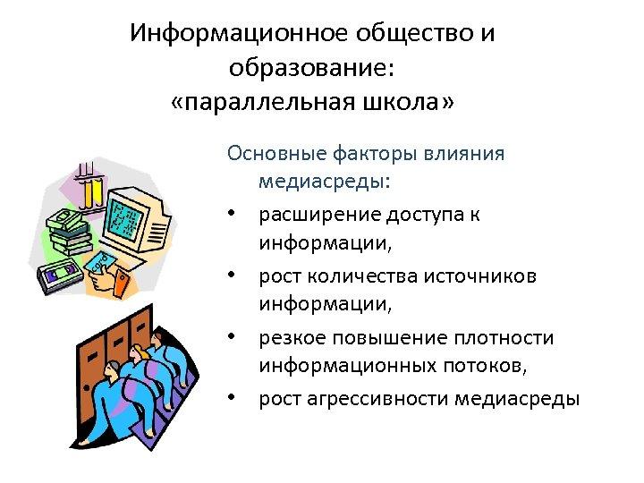Информационное общество и образование: «параллельная школа» Основные факторы влияния медиасреды: • расширение доступа к