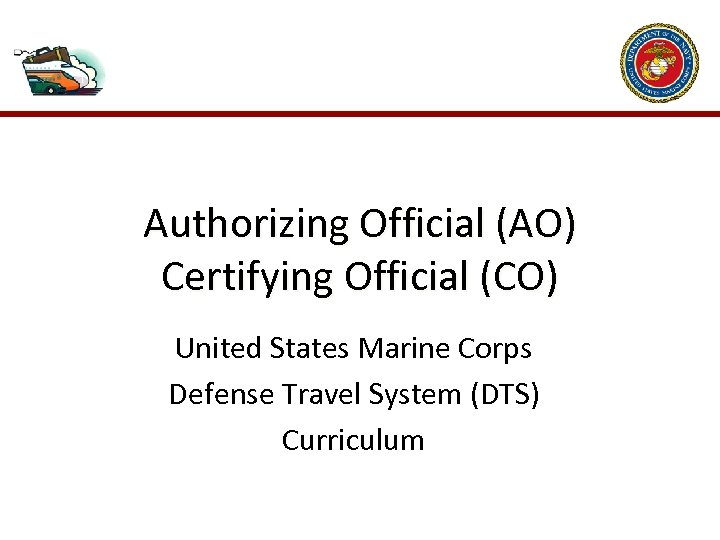 Authorizing Official (AO) Certifying Official (CO) United States Marine Corps Defense Travel System (DTS)