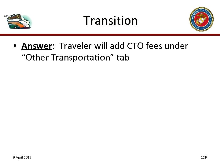 "Transition • Answer: Traveler will add CTO fees under ""Other Transportation"" tab 9 April"