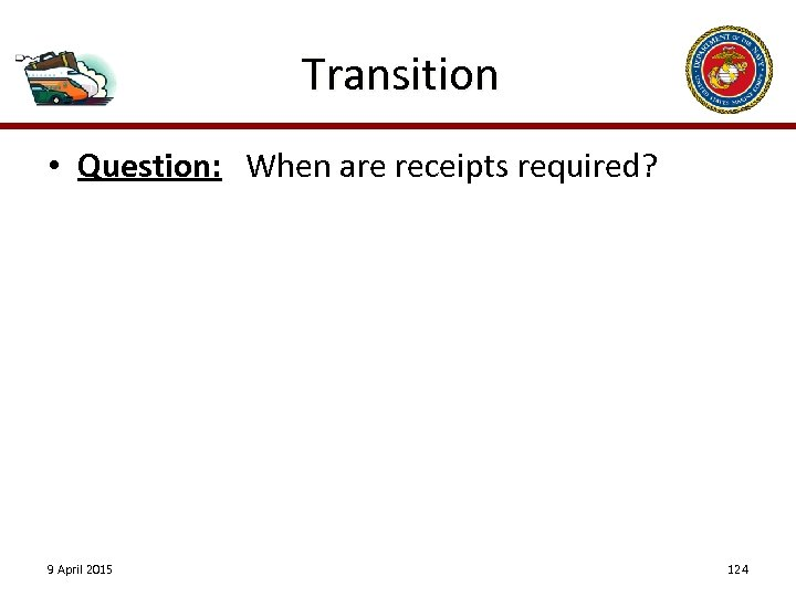 Transition • Question: When are receipts required? 9 April 2015 124