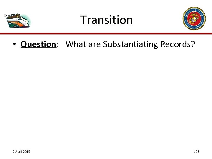 Transition • Question: What are Substantiating Records? 9 April 2015 126