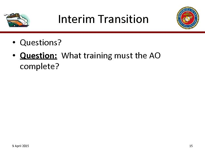 Interim Transition • Questions? • Question: What training must the AO complete? 9 April
