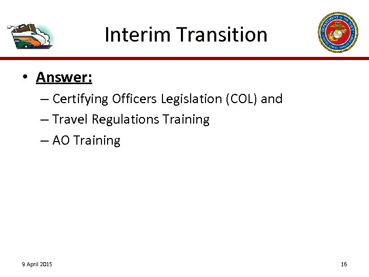 Interim Transition • Answer: – Certifying Officers Legislation (COL) and – Travel Regulations Training