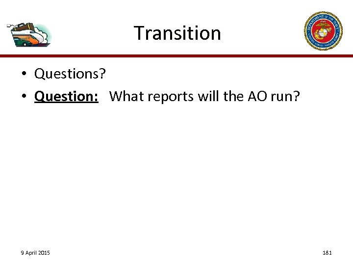 Transition • Questions? • Question: What reports will the AO run? 9 April 2015