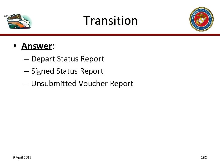 Transition • Answer: – Depart Status Report – Signed Status Report – Unsubmitted Voucher