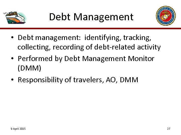 Debt Management • Debt management: identifying, tracking, collecting, recording of debt-related activity • Performed