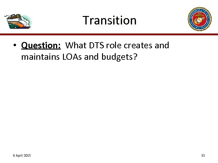 Transition • Question: What DTS role creates and maintains LOAs and budgets? 9 April