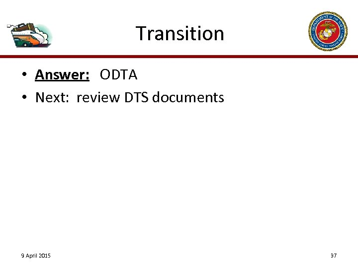 Transition • Answer: ODTA • Next: review DTS documents 9 April 2015 37
