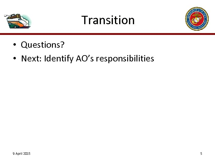Transition • Questions? • Next: Identify AO's responsibilities 9 April 2015 5