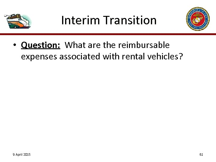 Interim Transition • Question: What are the reimbursable expenses associated with rental vehicles? 9