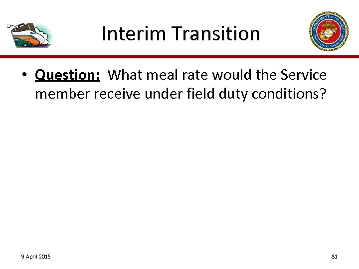 Interim Transition • Question: What meal rate would the Service member receive under field