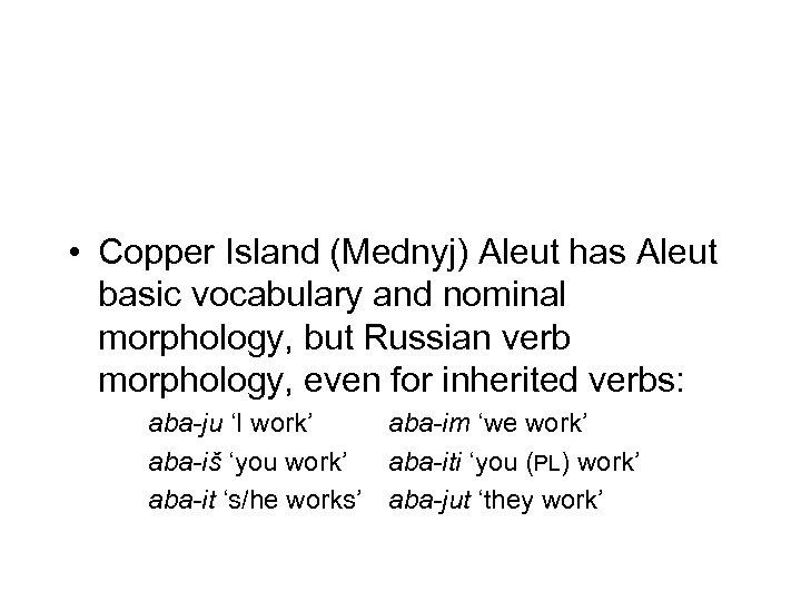 • Copper Island (Mednyj) Aleut has Aleut basic vocabulary and nominal morphology, but