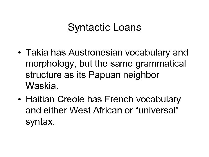 Syntactic Loans • Takia has Austronesian vocabulary and morphology, but the same grammatical structure