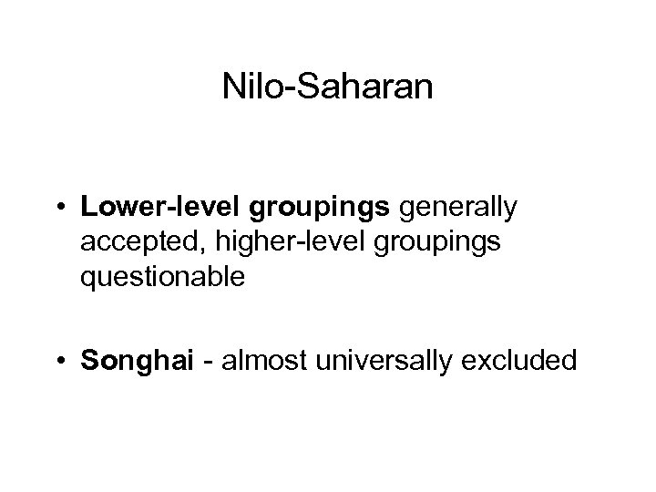 Nilo-Saharan • Lower-level groupings generally accepted, higher-level groupings questionable • Songhai - almost universally