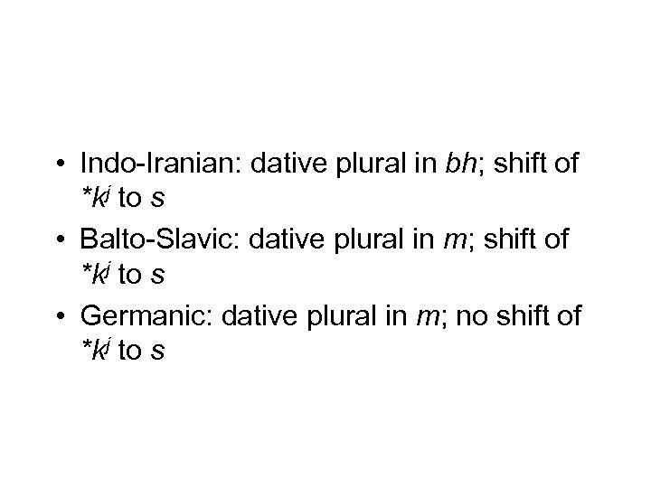 • Indo-Iranian: dative plural in bh; shift of *kj to s • Balto-Slavic: