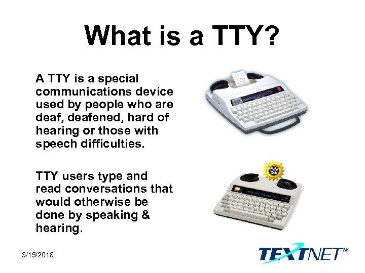 What is a TTY? A TTY is a special communications device used by people