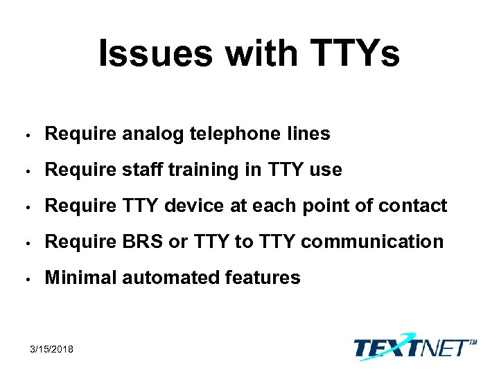 Issues with TTYs • Require analog telephone lines • Require staff training in TTY