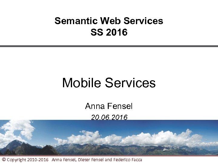 Semantic Web Services SS 2016 Mobile Services Anna Fensel 20. 06. 2016 © Copyright