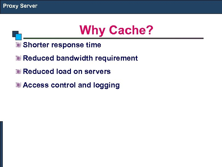 Proxy Server Why Cache? Shorter response time Reduced bandwidth requirement Reduced load on servers