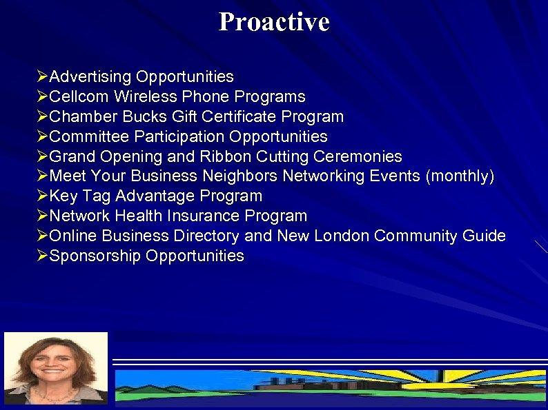 Proactive ØAdvertising Opportunities ØCellcom Wireless Phone Programs ØChamber Bucks Gift Certificate Program ØCommittee Participation
