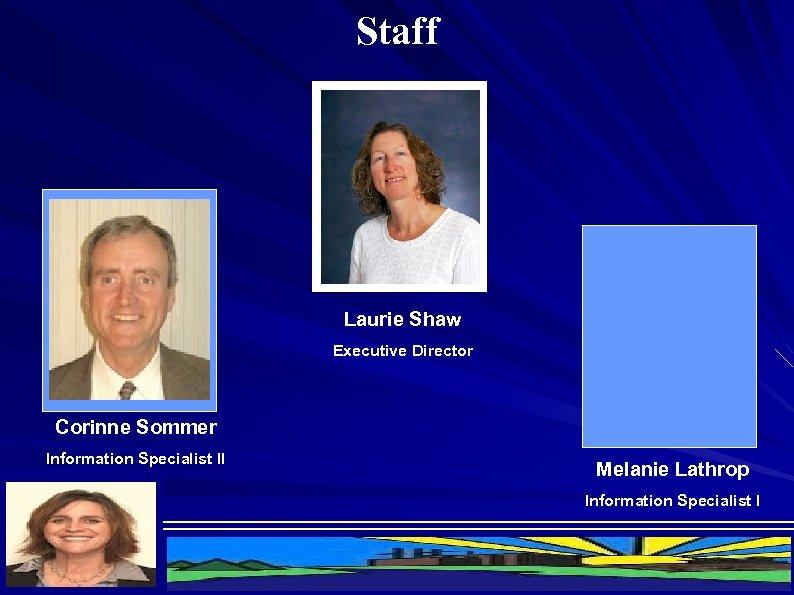 Staff Laurie Shaw Executive Director Corinne Sommer Information Specialist II Melanie Lathrop Information Specialist