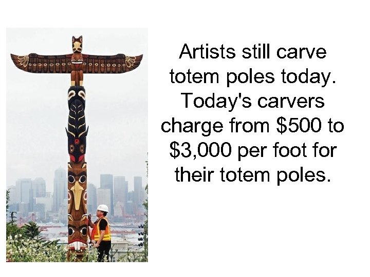 Artists still carve totem poles today. Today's carvers charge from $500 to $3, 000