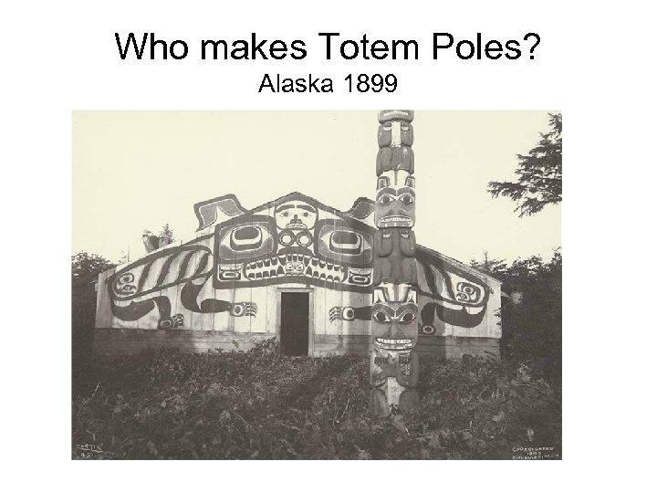 Who makes Totem Poles? Alaska 1899