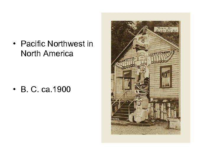 • Pacific Northwest in North America • B. C. ca. 1900