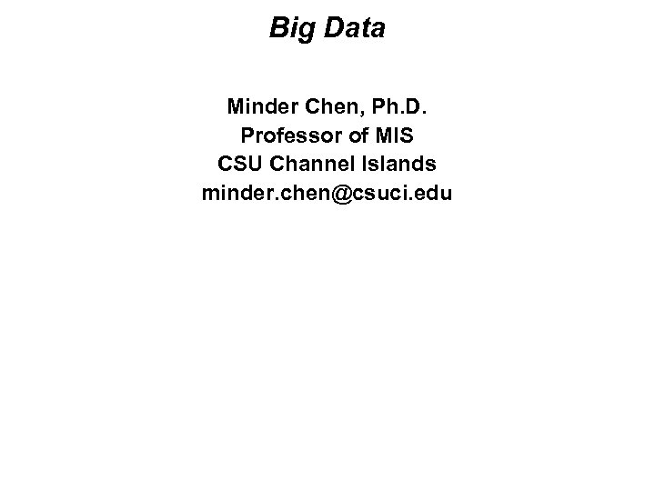 Big Data Minder Chen, Ph. D. Professor of MIS CSU Channel Islands minder. chen@csuci.