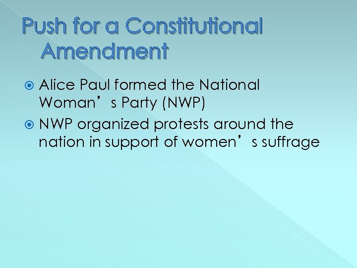 Push for a Constitutional Amendment Alice Paul formed the National Woman's Party (NWP) NWP