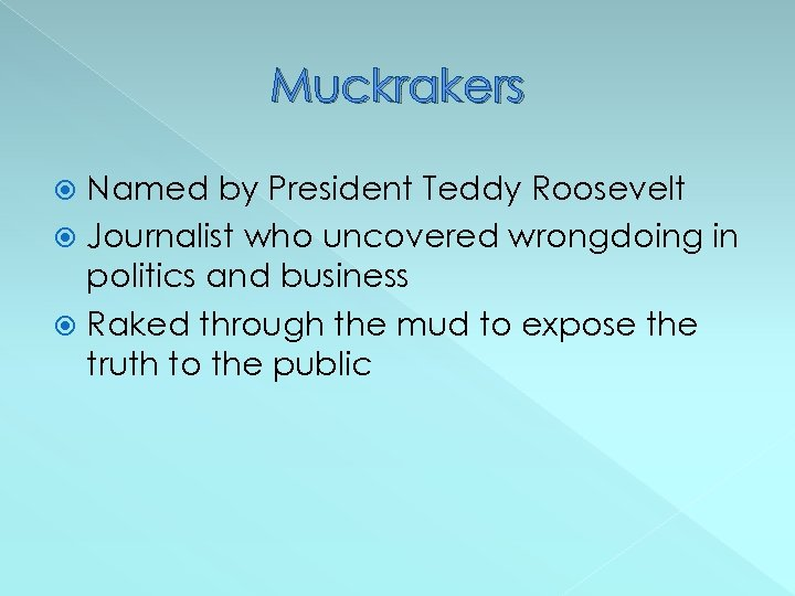 Muckrakers Named by President Teddy Roosevelt Journalist who uncovered wrongdoing in politics and business