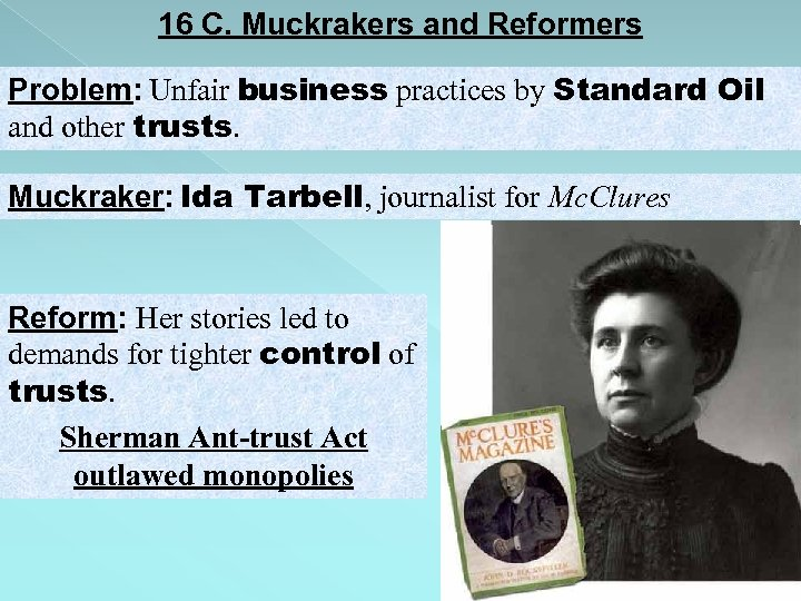 16 C. Muckrakers and Reformers Problem: Unfair business practices by Standard Oil and other